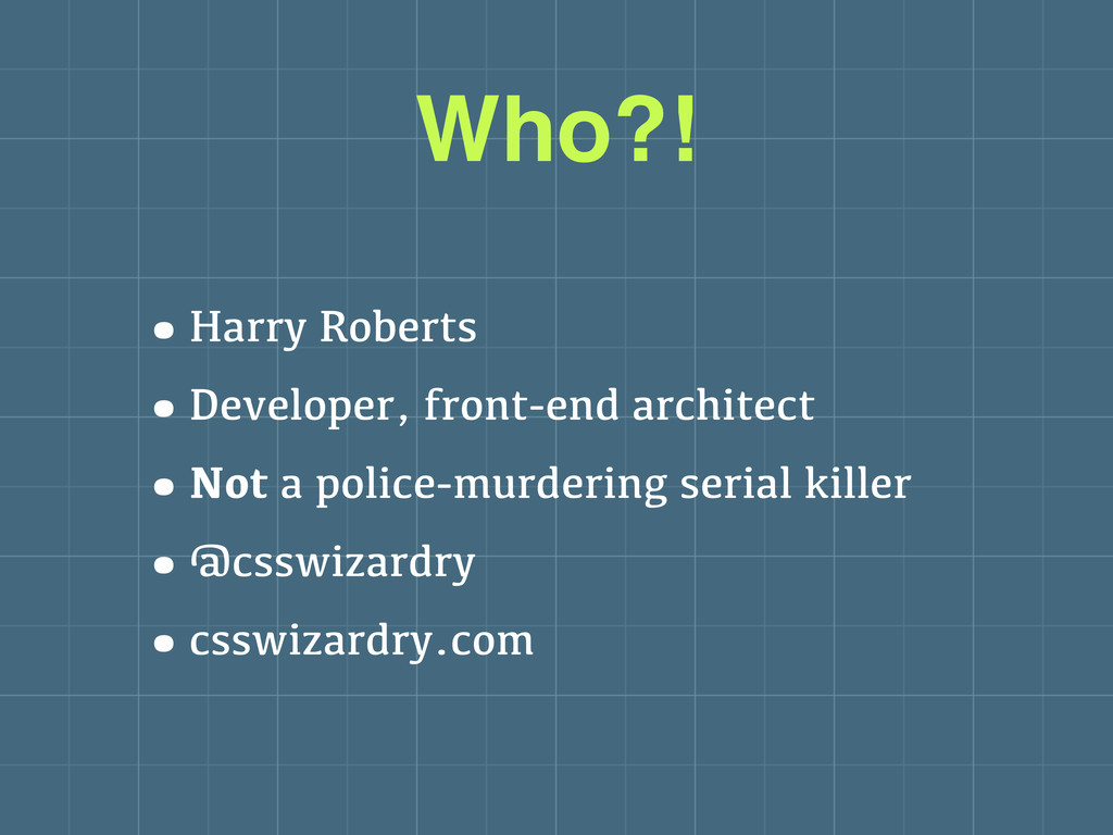 Who?! •Harry Roberts •Developer, front-end arch...