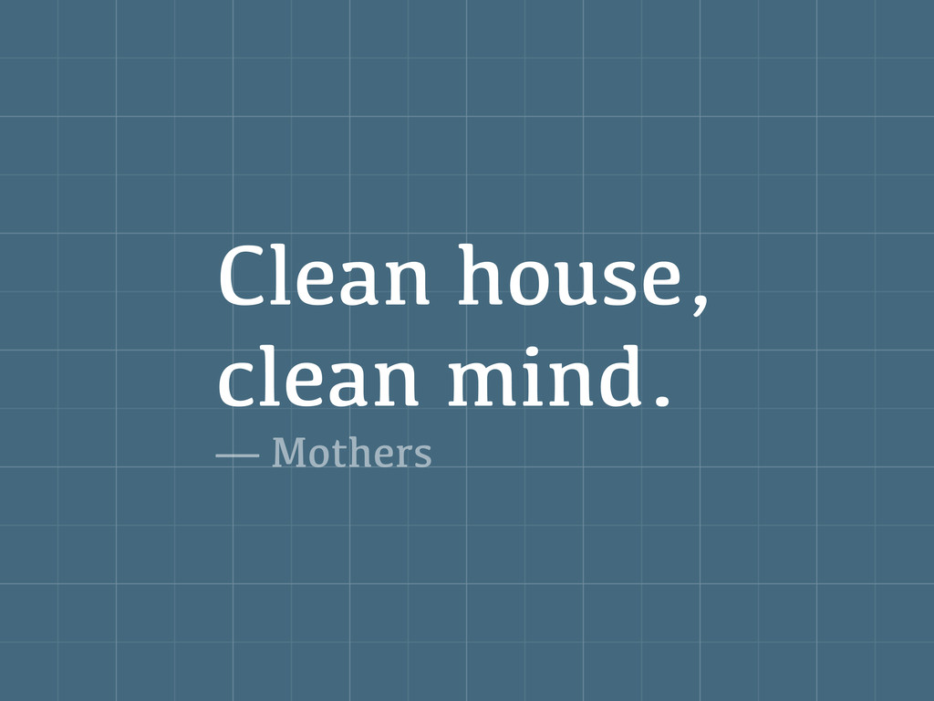 Clean house, clean mind. — Mothers