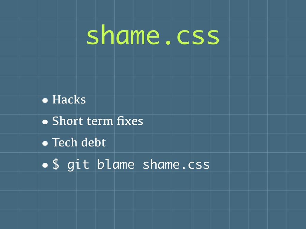 shame.css •Hacks •Short term fixes •Tech debt •$...