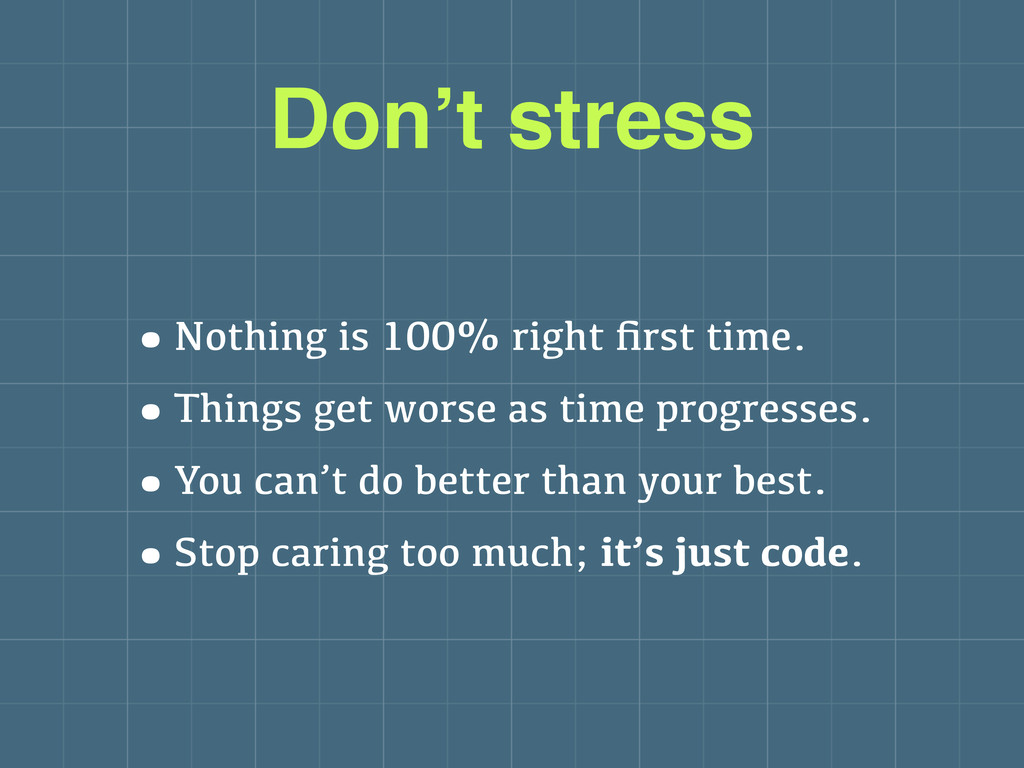 Don't stress •Nothing is 100% right first time. ...