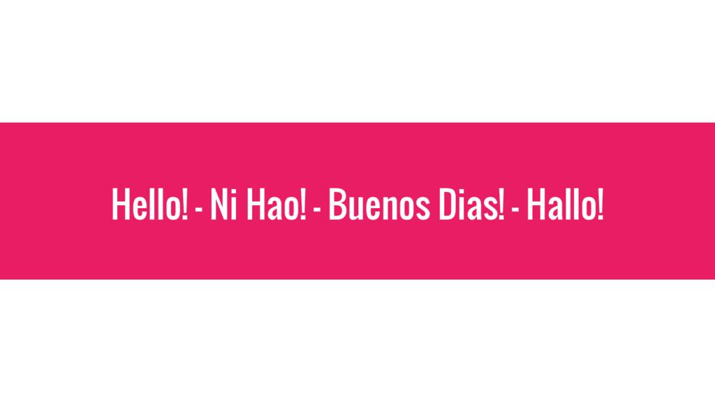 Hello! - Ni Hao! – Buenos Dias! - Hallo!