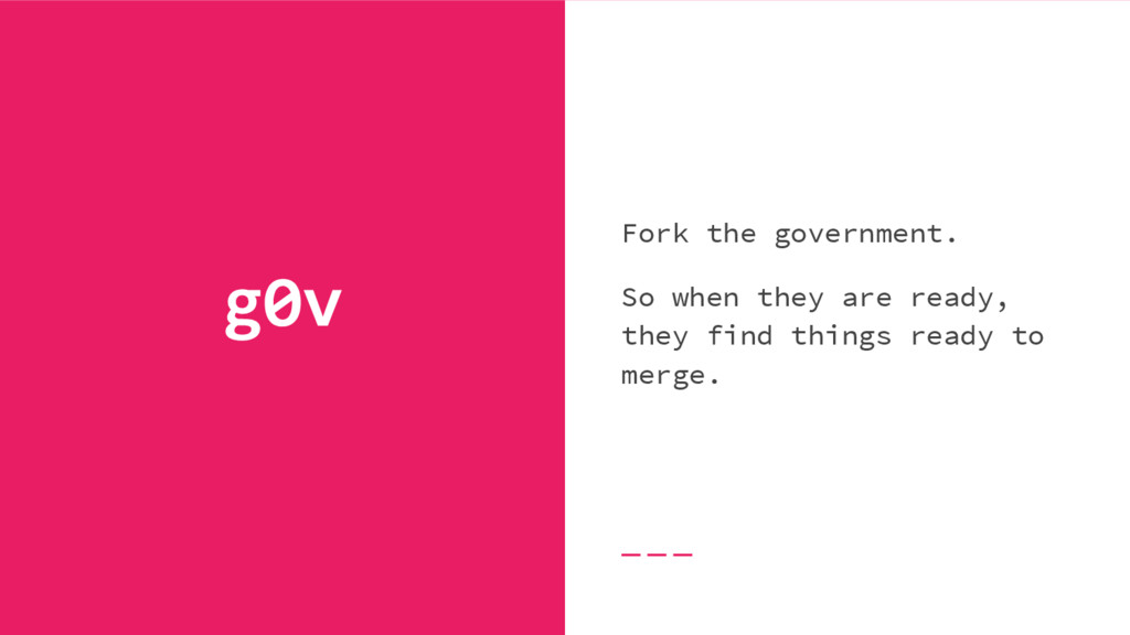 g0v Fork the government. So when they are ready...