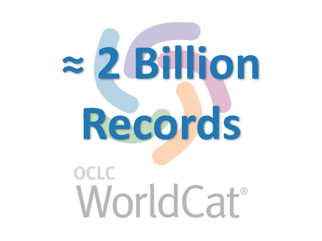 ≈ 2 Billion   Records