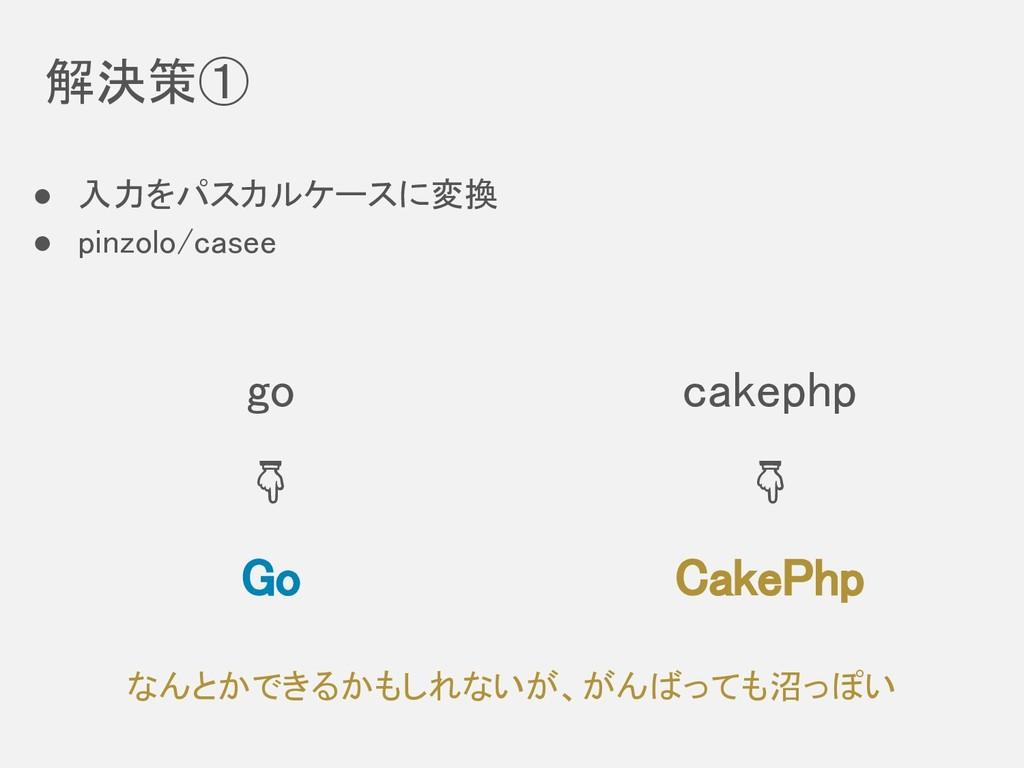 解決策①  ● 入力をパスカルケースに変換 ● pinzolo/casee go Go cak...