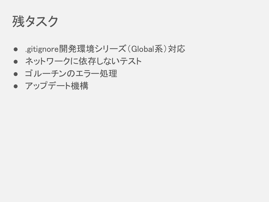残タスク ● .gitignore開発環境シリーズ(Global系)対応 ● ネットワークに依...