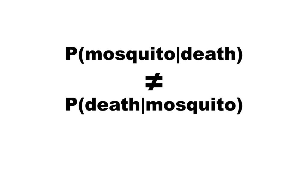 P(mosquito|death) P(death|mosquito) ≠