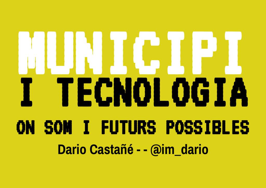 Dario Castañé - - @im_dario M U N I C I P I I T...