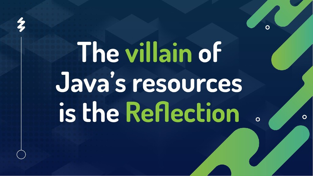 The villain of Java's resources is the Reflection