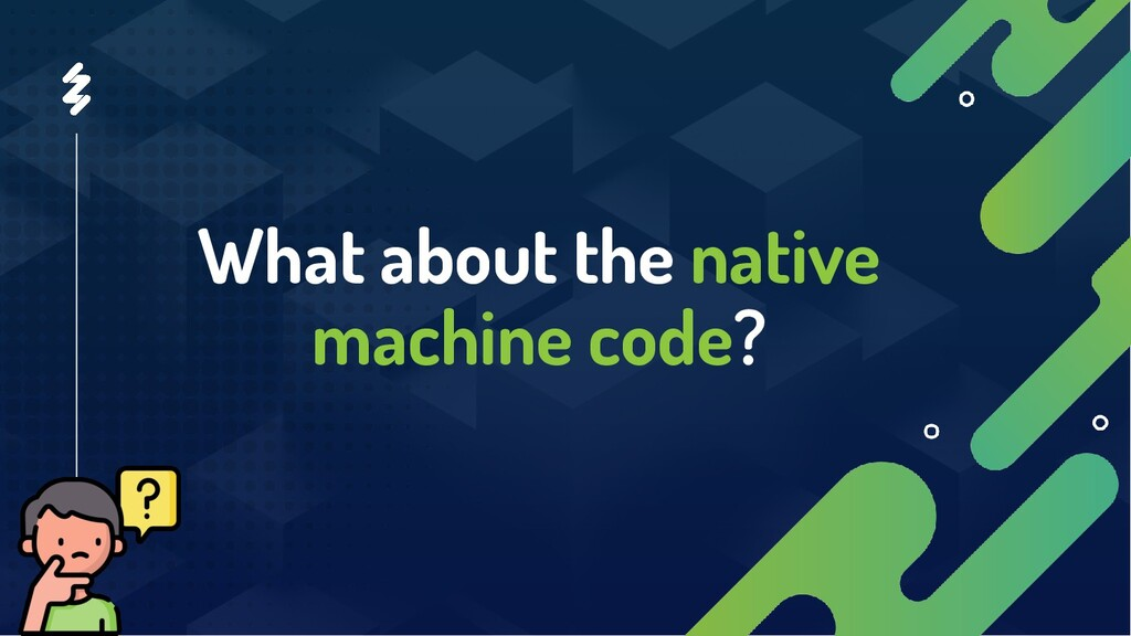 What about the native machine code?