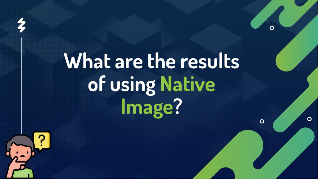 What are the results of using Native Image?