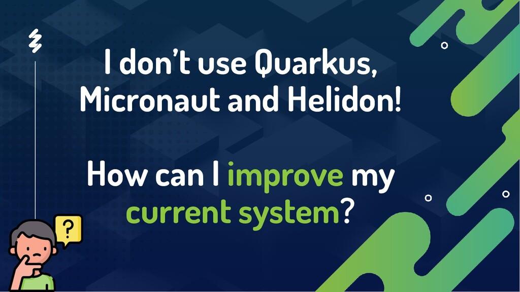 I don't use Quarkus, Micronaut and Helidon! How...