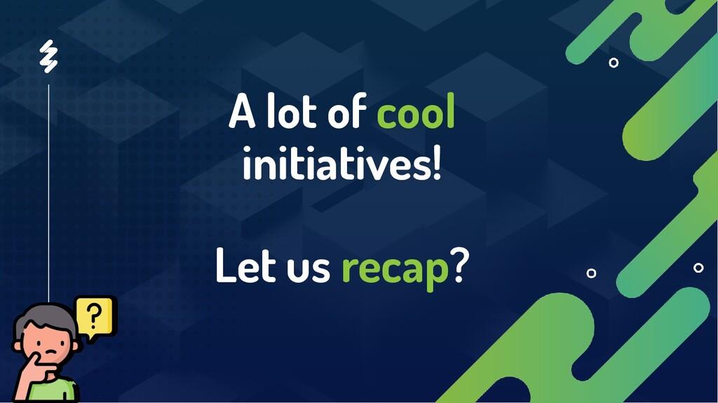 A lot of cool initiatives! Let us recap?