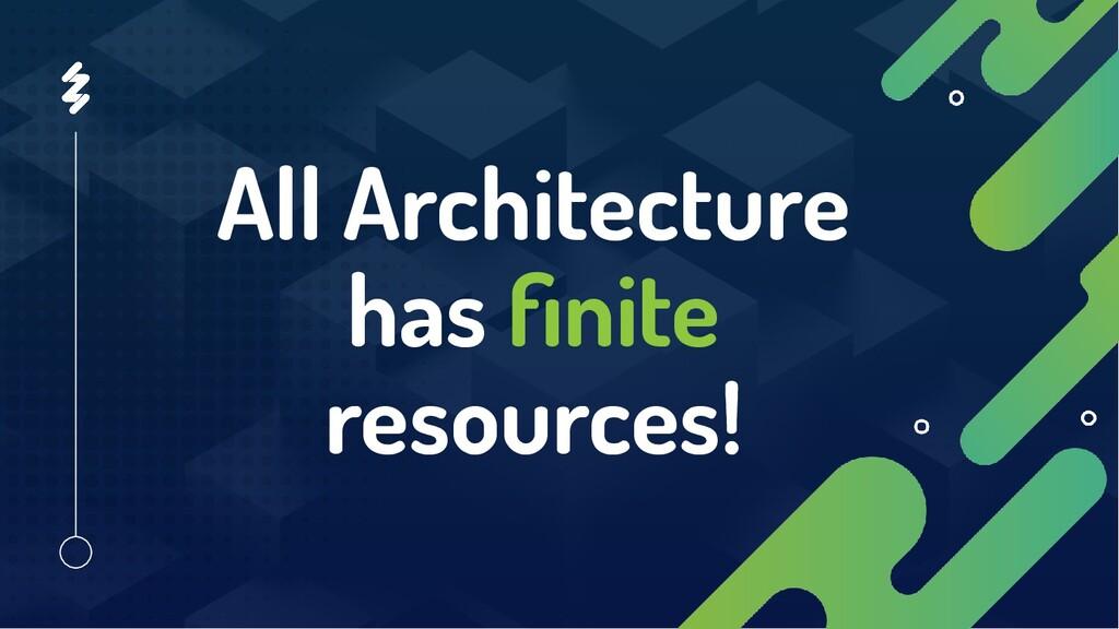 All Architecture has finite resources!