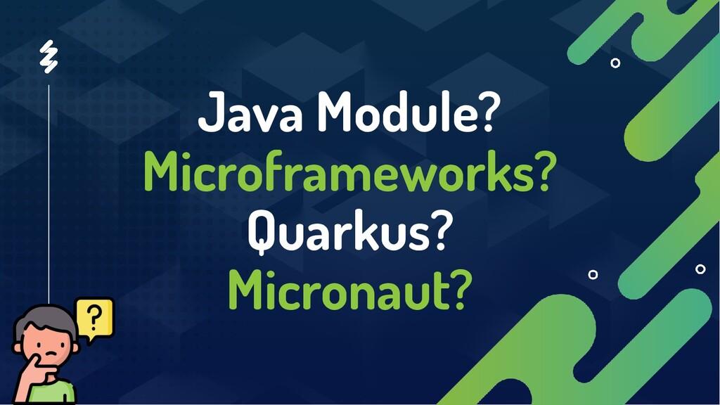 Java Module? Microframeworks? Quarkus? Micronau...