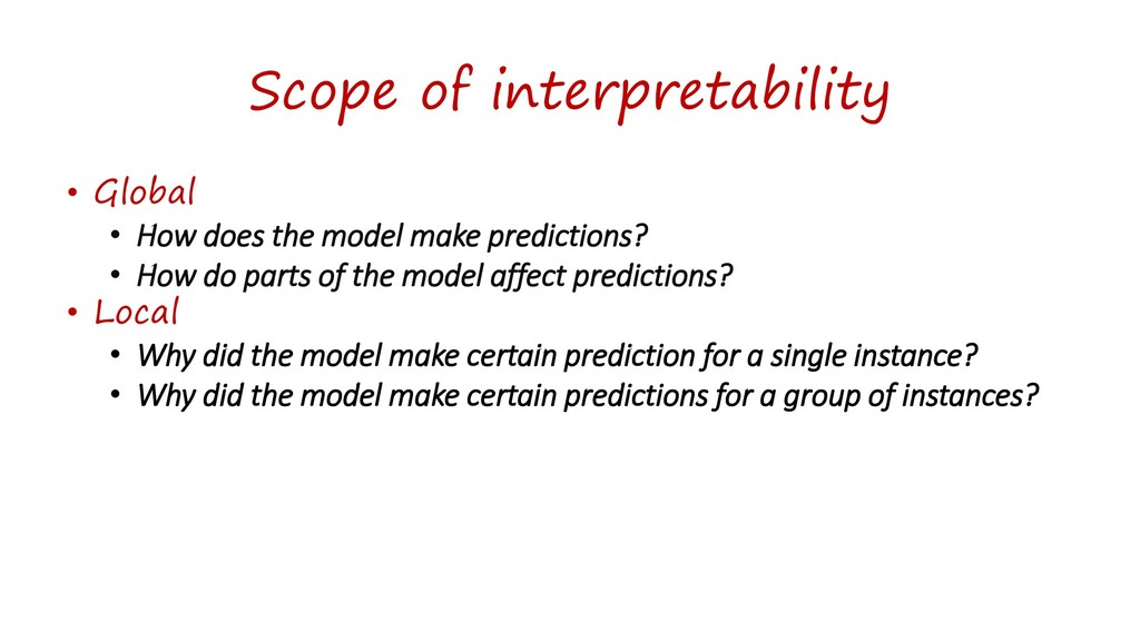 Scope of interpretability • Global • How does t...