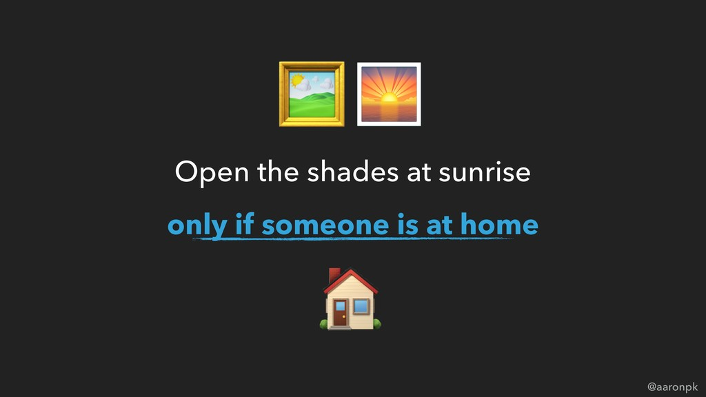 @aaronpk Open the shades at sunrise only if som...