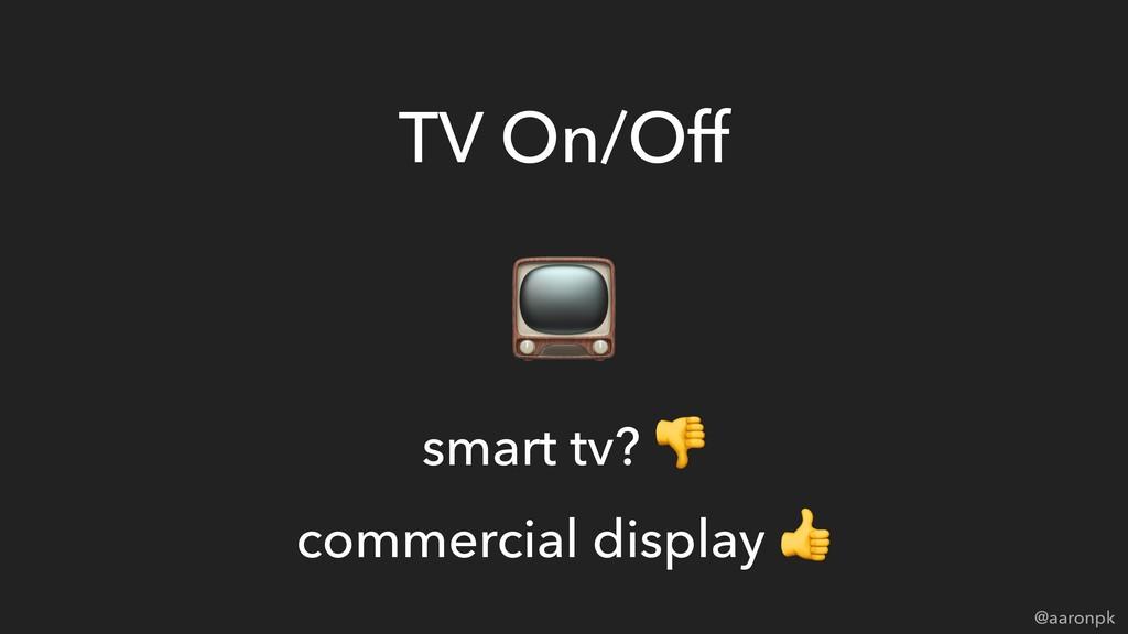 @aaronpk TV On/Off  smart tv?  commercial displ...