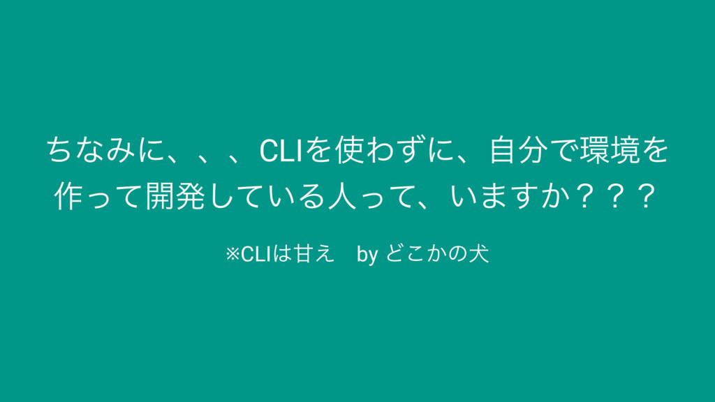 ͪͳΈʹɺɺɺCLIΛΘͣʹɺࣗͰڥΛ ࡞ͬͯ։ൃ͍ͯ͠Δਓͬͯɺ͍·͔͢ʁʁʁ ※CL...