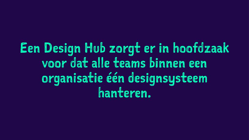 Een Design Hub zorgt er in hoofdzaak voor dat a...