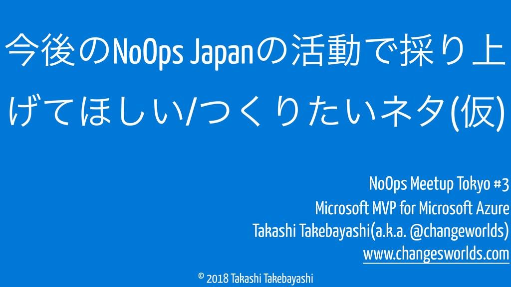 © 2018 Takashi Takebayashi ࠓޙͷNoOps Japanͷ׆ಈͰ࠾Γ...
