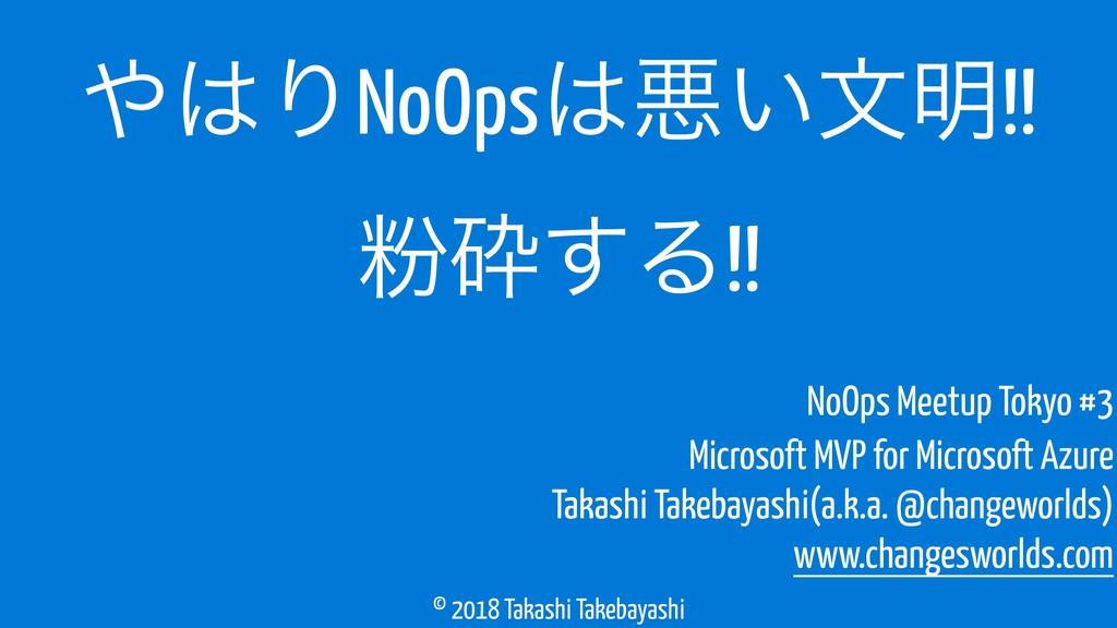 © 2018 Takashi Takebayashi ΓNoOpsѱ͍จ໌!! คࡅ͢Δ...
