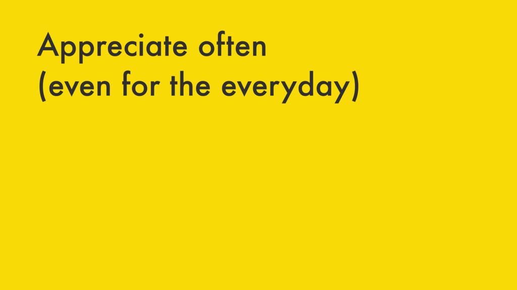 Appreciate often (even for the everyday)