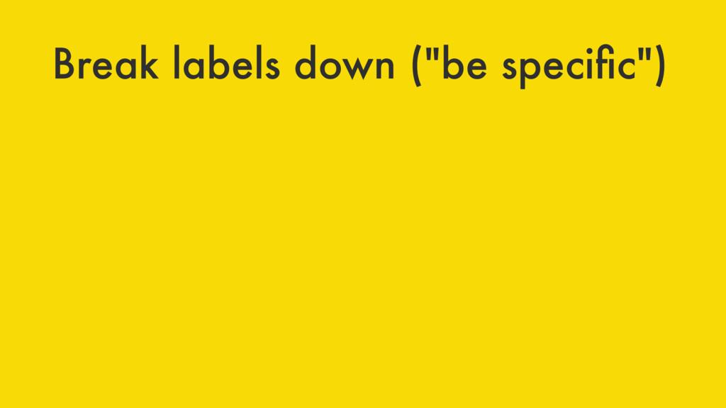 """Break labels down (""""be specific"""")"""