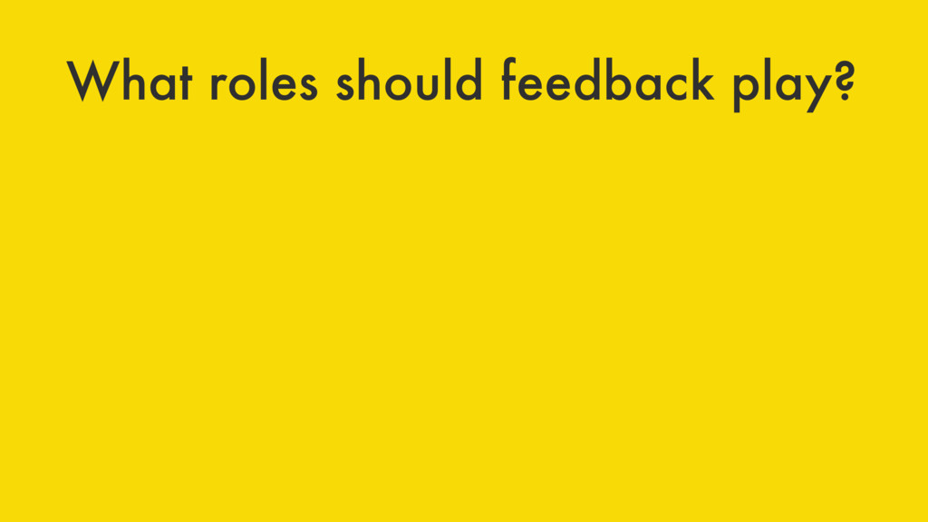 What roles should feedback play?