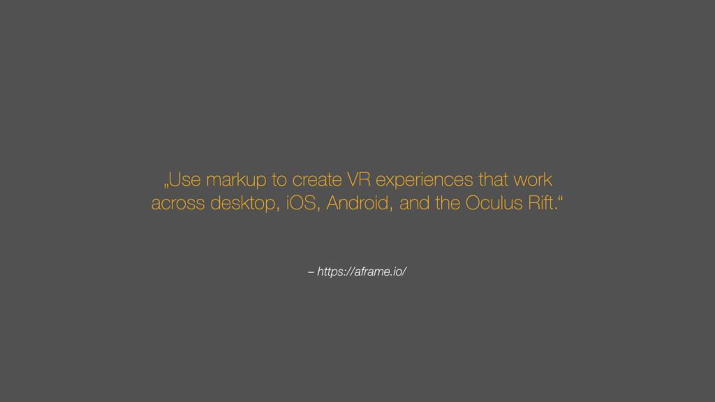 "– https://aframe.io/ ""Use markup to create VR e..."