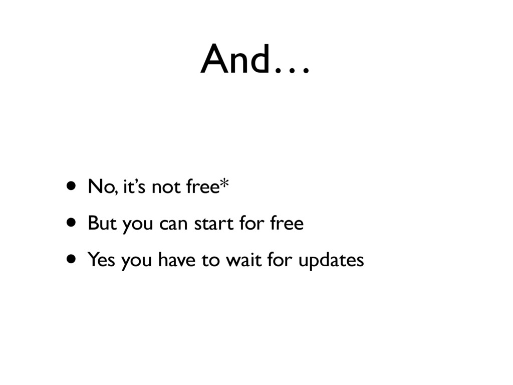 And… • No, it's not free* • But you can start f...