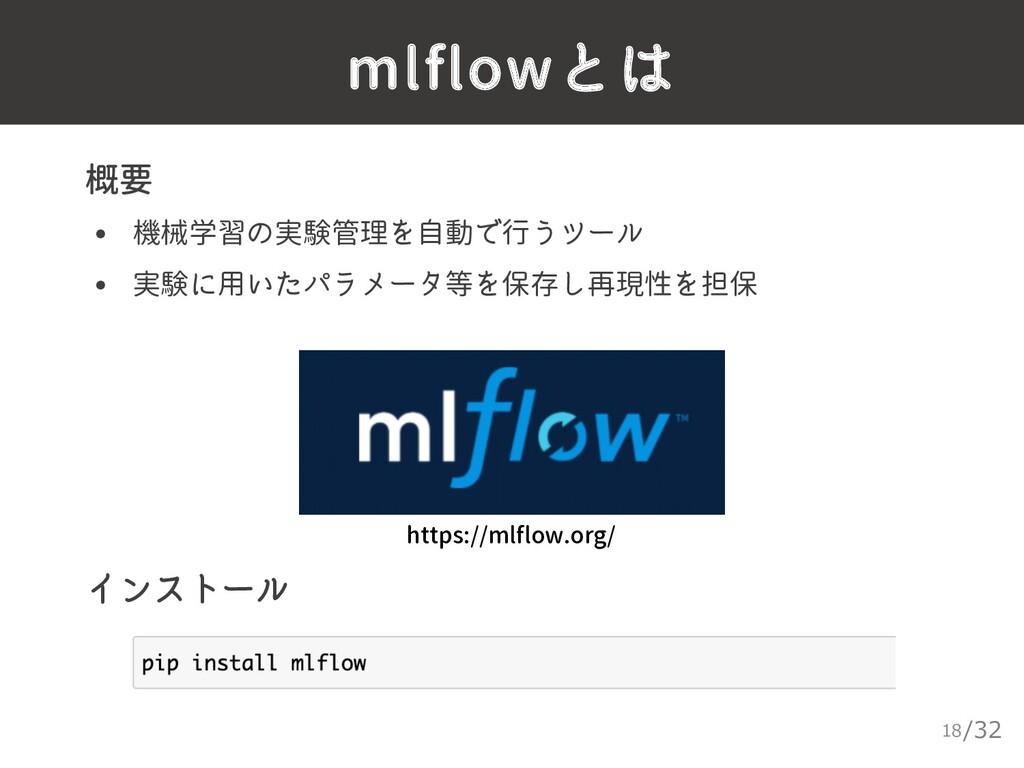 /32 mlflowとは 18 ▸ 概要 • 機械学習の実験管理を自動で行うツール • 実験に...