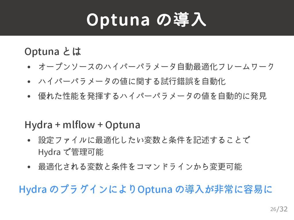 /32 Optuna の導入 26 ▸ Optuna とは • オープンソースのハイパーパラメ...