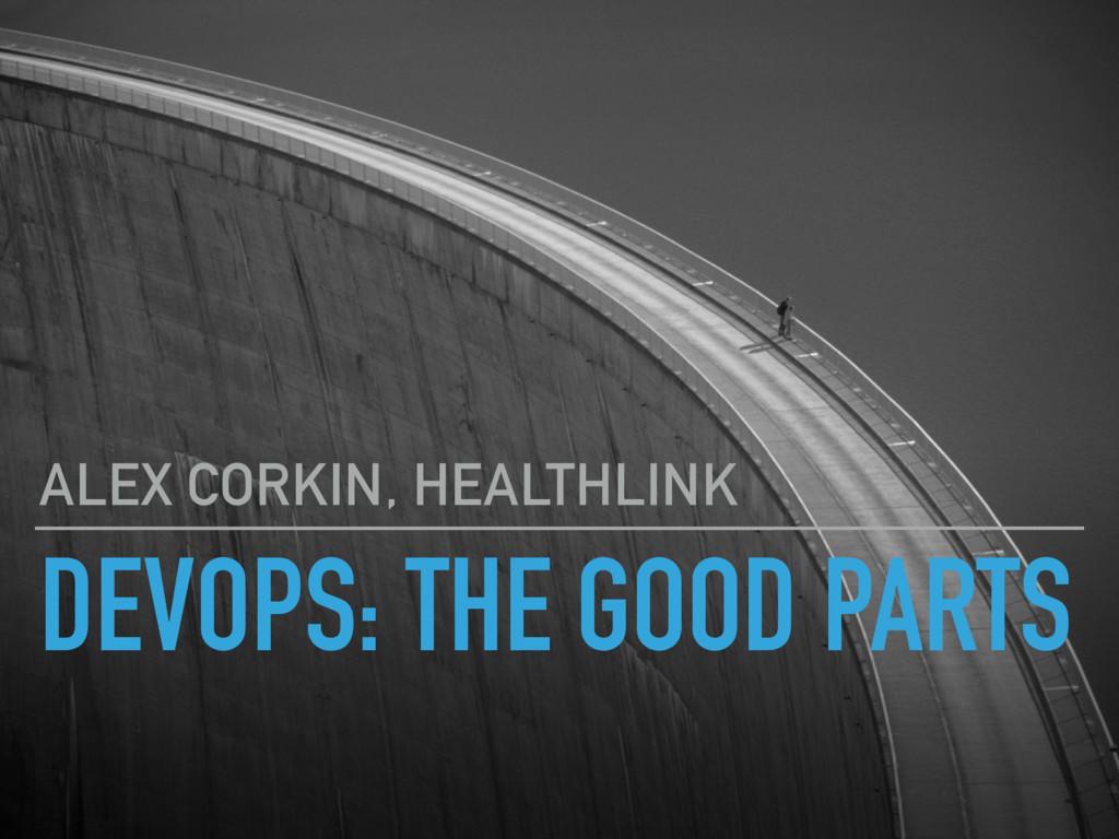 DEVOPS: THE GOOD PARTS ALEX CORKIN, HEALTHLINK