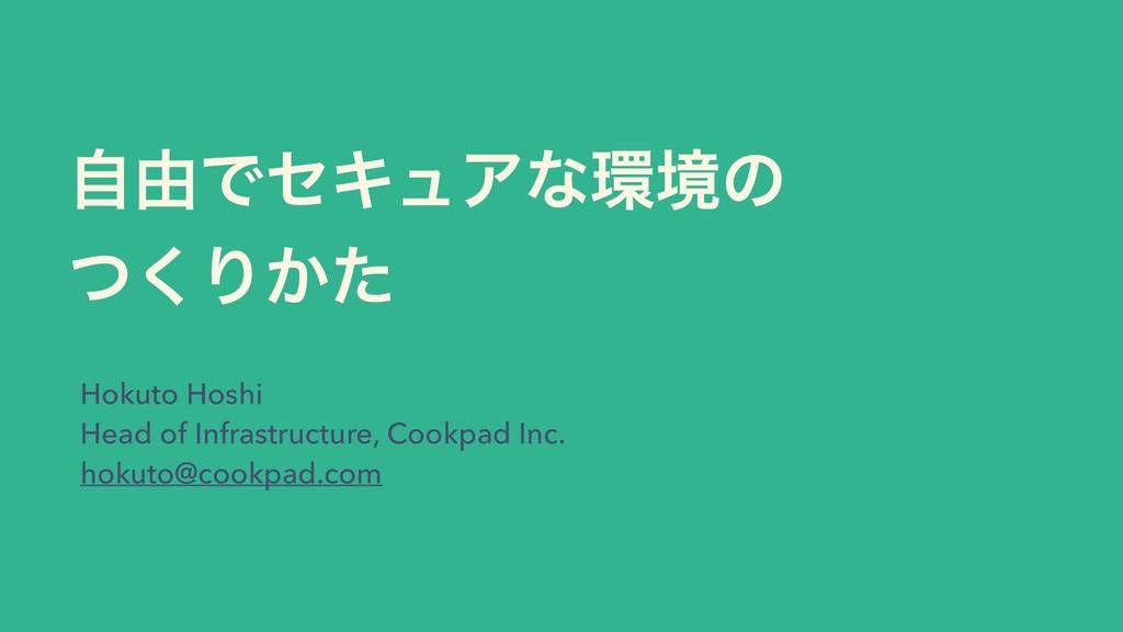 ࣗ༝ͰηΩϡΞͳڥͷ ͭ͘Γ͔ͨ Hokuto Hoshi Head of Infrast...