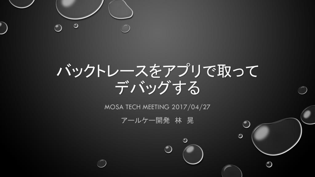 バックトレースをアプリで取って デバッグする MOSA TECH MEETING 2017/0...