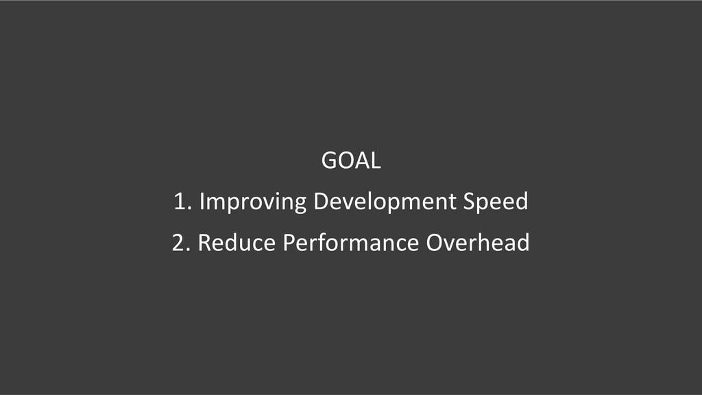 GOAL 1. Improving Development Speed 2. Reduce P...
