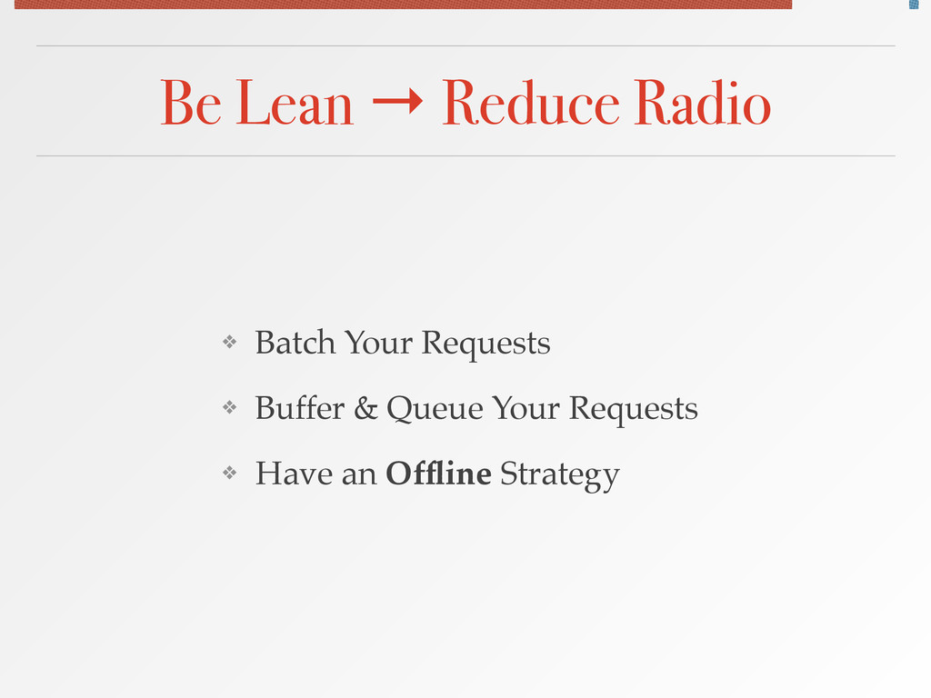 Be Lean → Reduce Radio ❖ Batch Your Requests! ❖...
