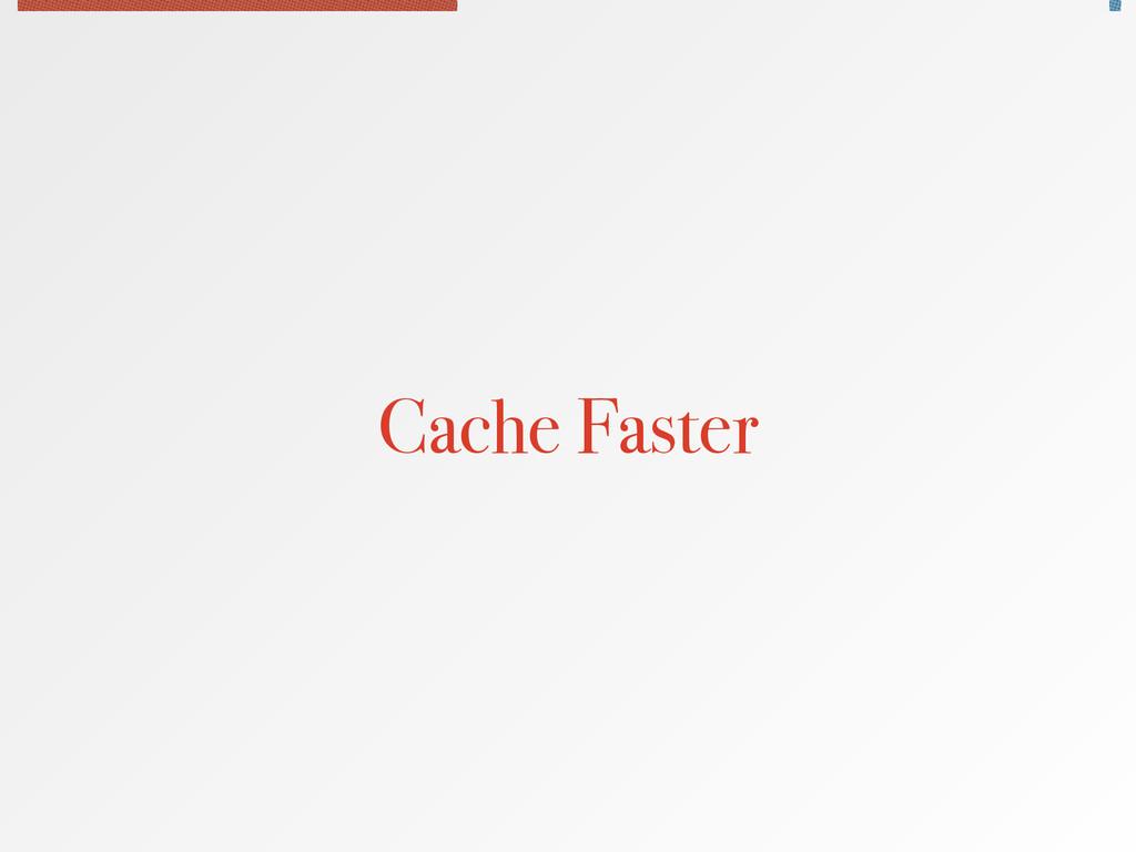 Cache Faster