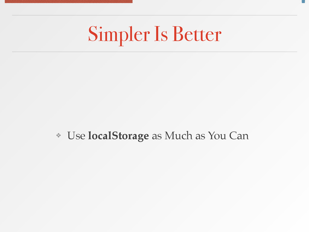 Simpler Is Better ❖ Use localStorage as Much as...
