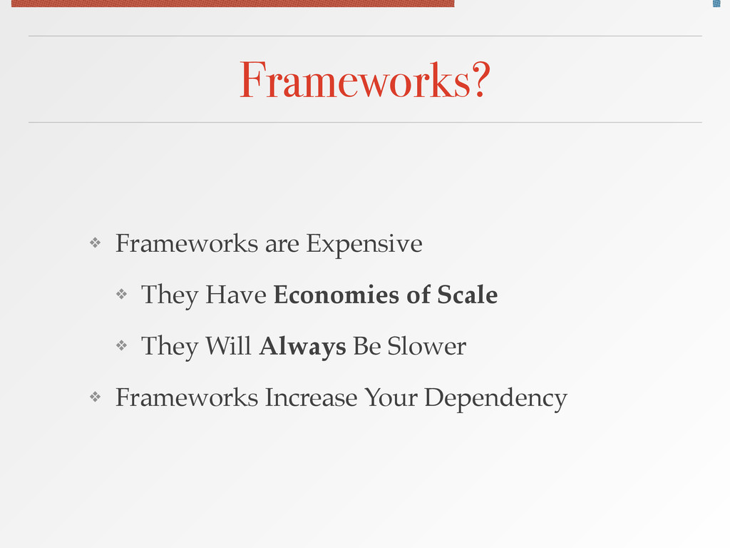 Frameworks? ❖ Frameworks are Expensive! ❖ They ...
