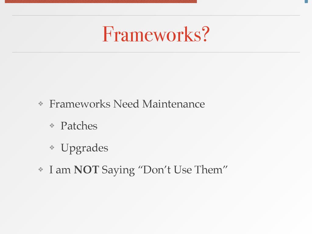 Frameworks? ❖ Frameworks Need Maintenance! ❖ Pa...