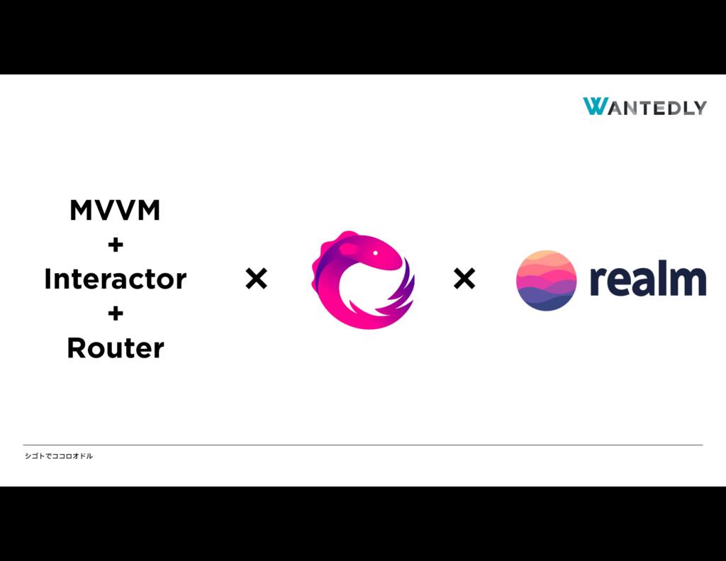 シゴトでココロオドル MVVM + Interactor + Router × ×