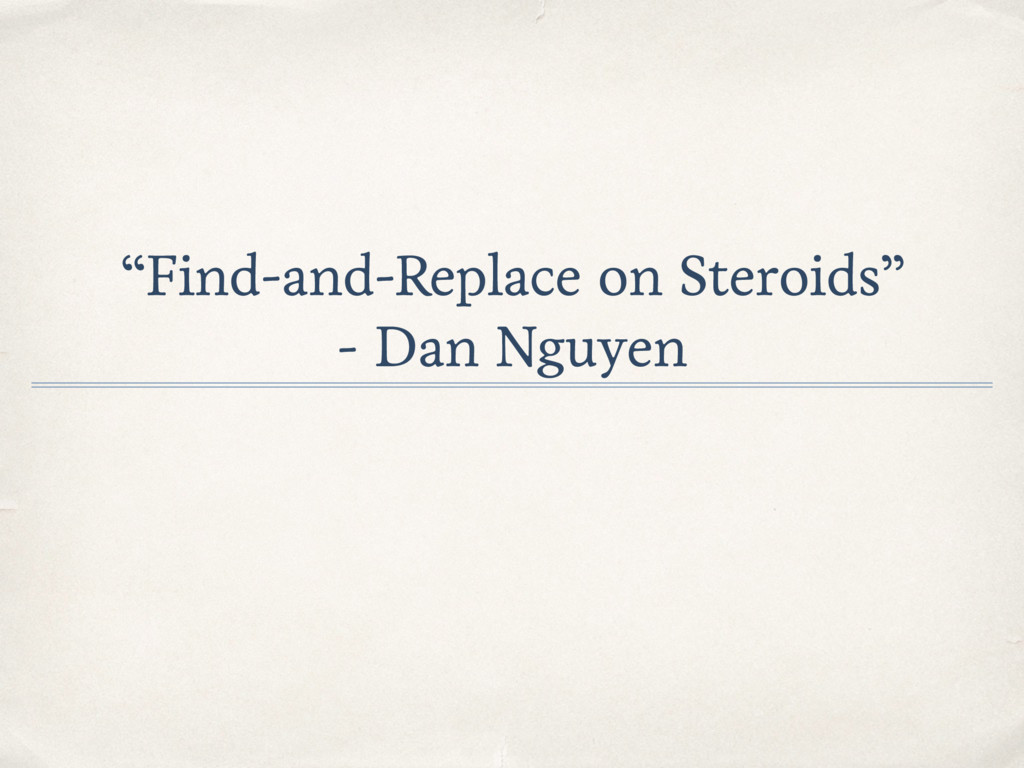 """""""Find-and-Replace on Steroids"""" - Dan Nguyen"""