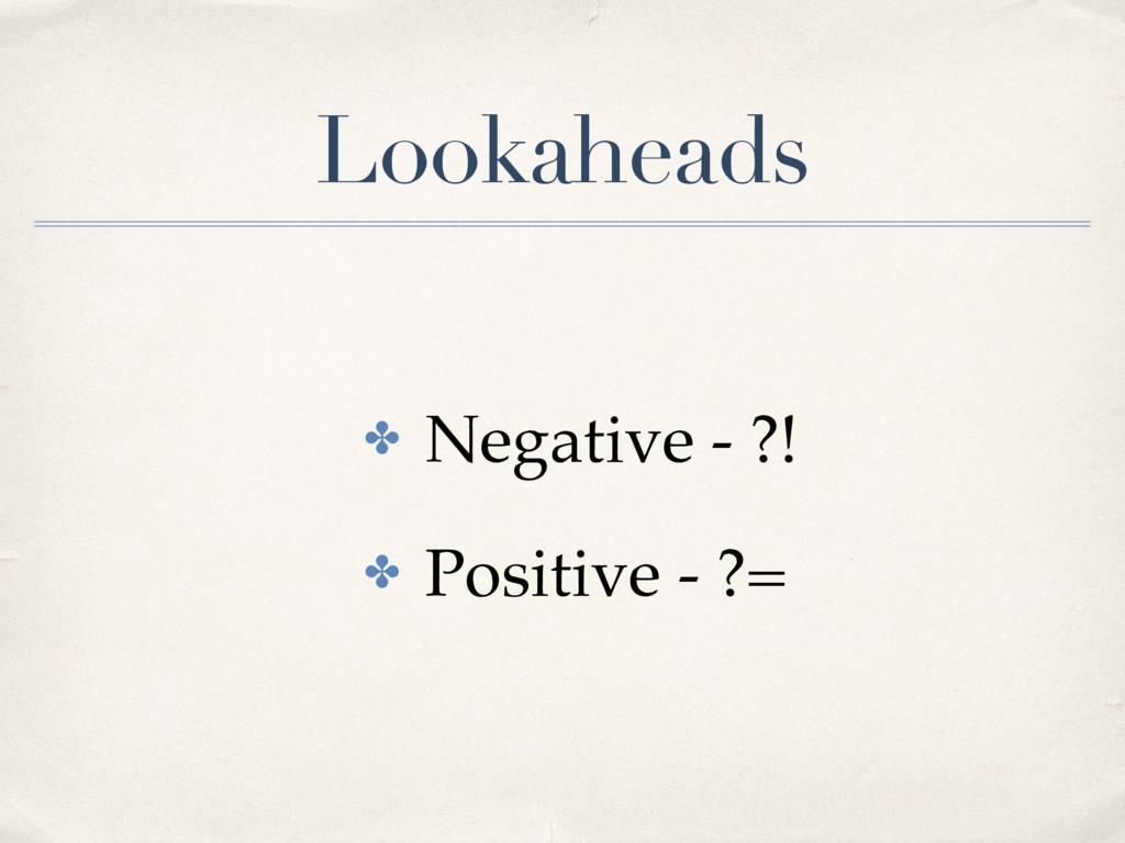 Lookaheads ✤ Negative - ?! ✤ Positive - ?=