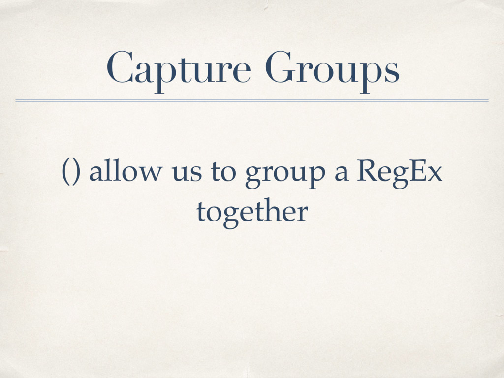 Capture Groups () allow us to group a RegEx tog...