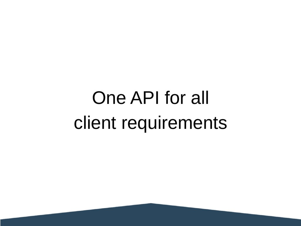 One API for all client requirements