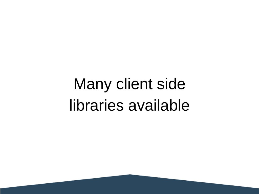 Many client side libraries available