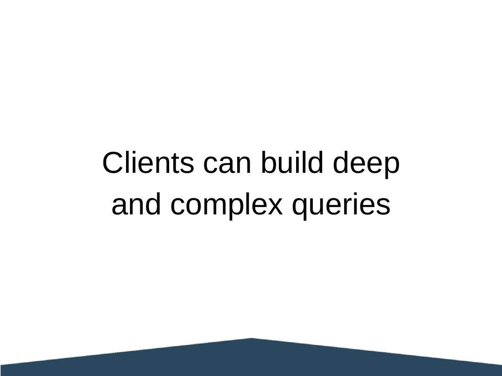 Clients can build deep and complex queries