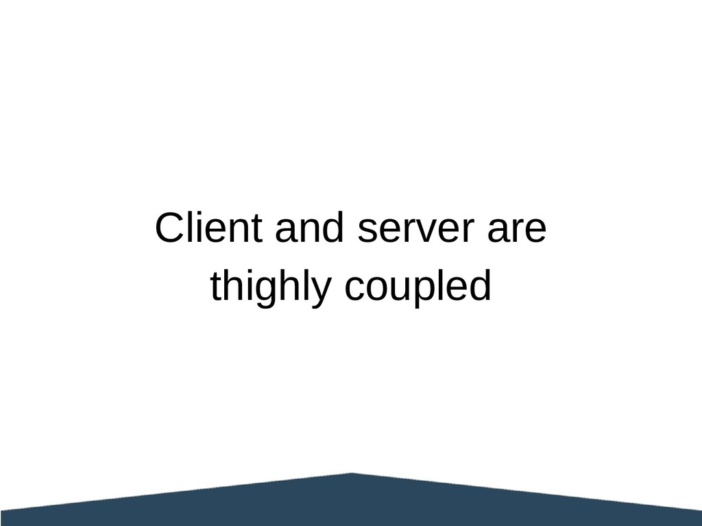 Client and server are thighly coupled