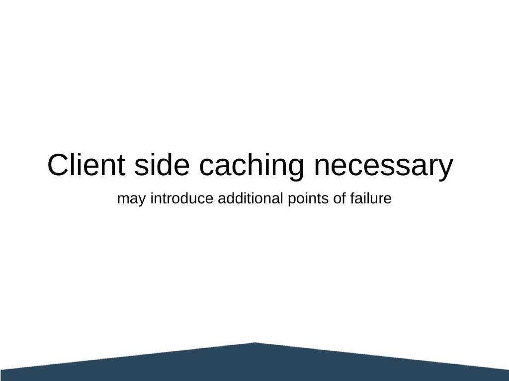 Client side caching necessary may introduce add...